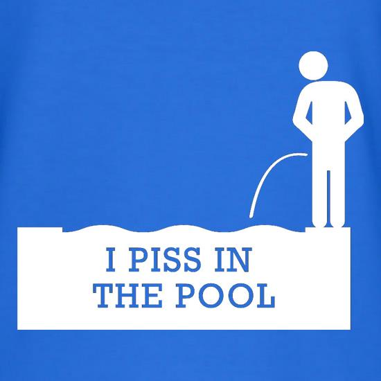 I Piss In The Pool t-shirts