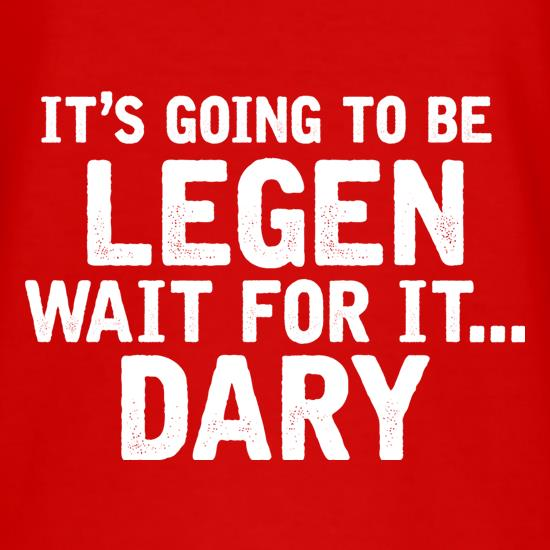 It's Going To Be Legen... Wait For It... Dary t-shirts