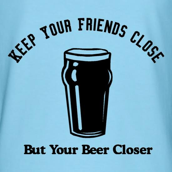 Keep your friends close but your beer closer t-shirts