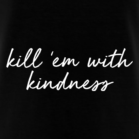 Kill 'Em With Kindness t-shirts