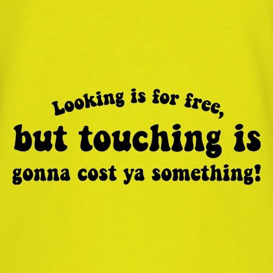Looking is for free, but touching is gonna cost ya something! t-shirts