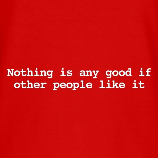 Nothing Is Any Good If Other People Like It t-shirts
