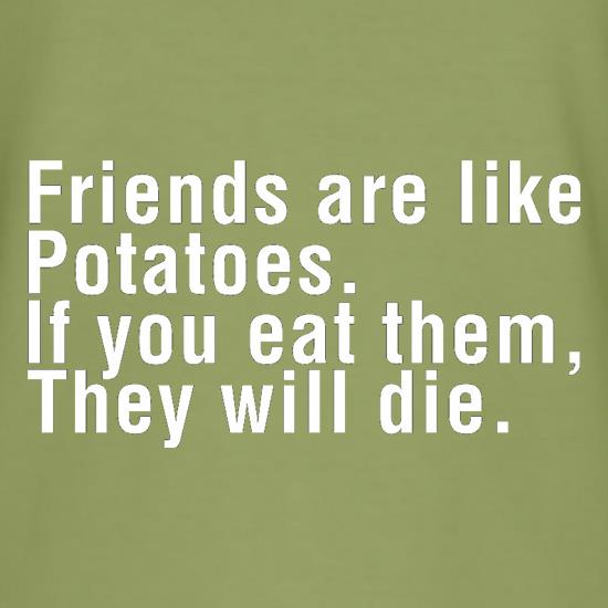 Friends Are Like Potatoes. If You Eat Them, They Will Die. t-shirts