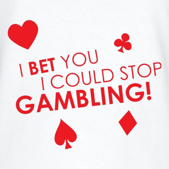 I Bet You I Could Stop Gambling! t-shirts