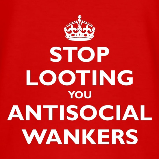 Stop Looting You Antisocial Wankers t-shirts