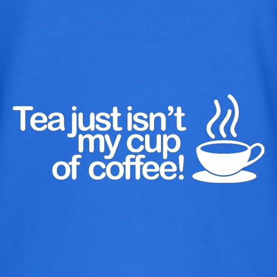 Tea Just Isn't My Cup Of Coffee! t-shirts