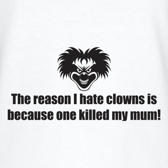 The Reason I Hate Clowns Is Because One Killed My Mum t-shirts
