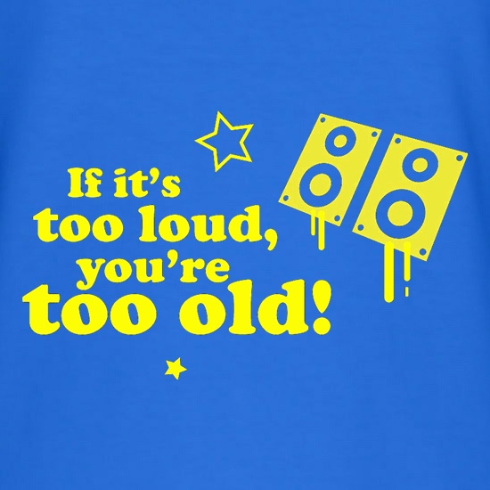 If It's Too Loud, You're Too Old t-shirts
