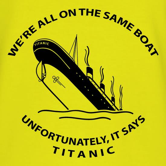 We're all on the same boat, unfortunately, it says titanic t-shirts