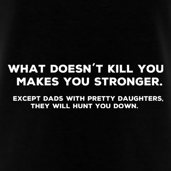 What Doesn't Kill You Makes Stronger Except Dads With Pretty Daughters They Will Hunt You Down t-shirts