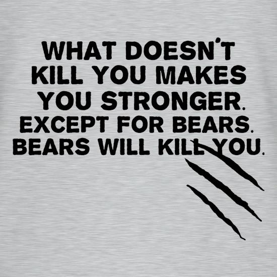 What Doesn't Kill You Makes You Stronger. Except For Bears. Bears Will Kill You. t-shirts