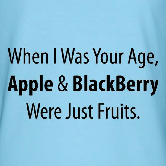 When I Was Your Age, Apple And Blackberry Were Just Fruits t-shirts