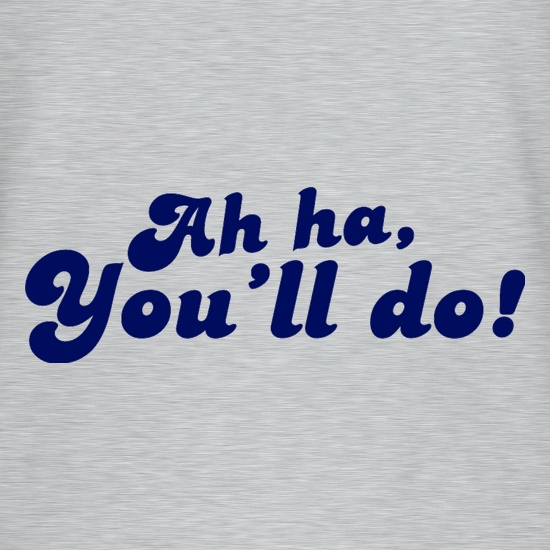 Ah Ha, You'll Do! t-shirts