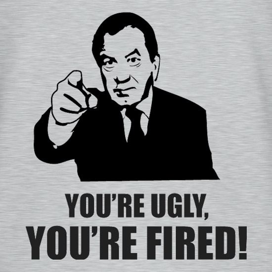 You're Ugly, You're Fired! t-shirts