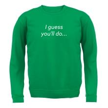 I Guess You'll Do t shirt