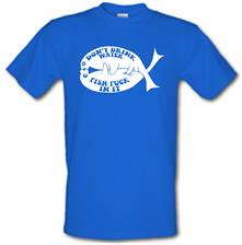 Don't drink water fish f**k in it t shirt