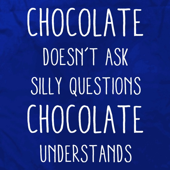 Chocolate Doesn't Ask Silly Questions t shirt