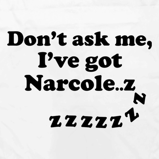 Don't Ask Me, I've Got Narcole..zzz t shirt