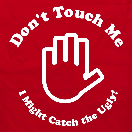 don't touch me i might catch the ugly! t shirt