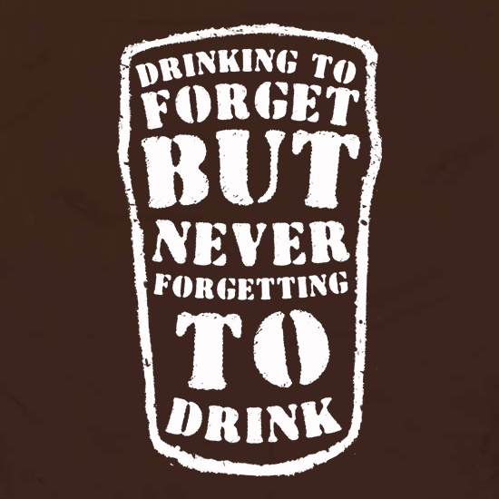 Drinking To Forget But Never Forgetting To Drink t shirt
