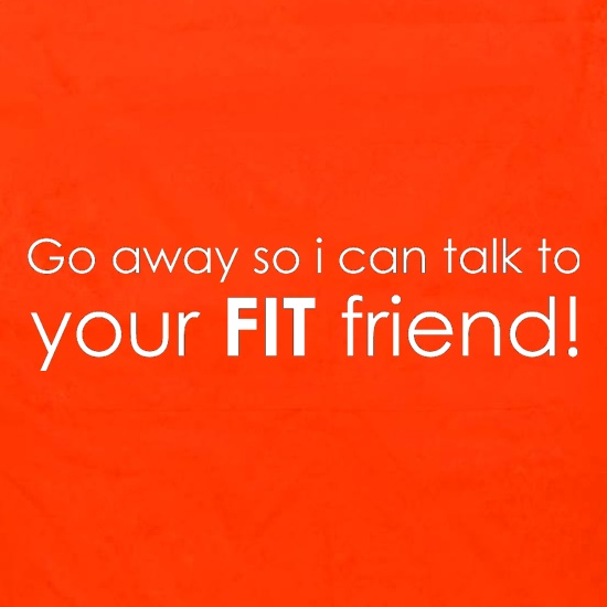 Go Away So I Can Talk To Your Fit Friend t shirt