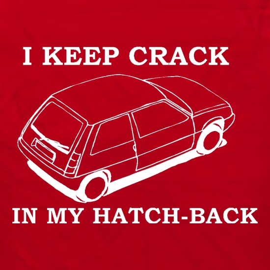 I Keep Crack in my Hatch-Back t shirt