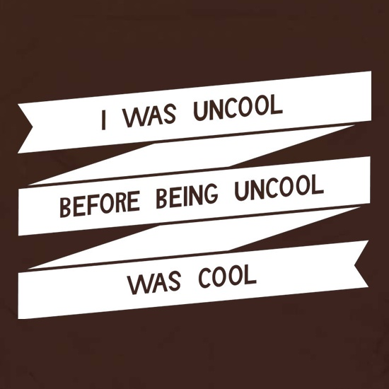 I Was Uncool Before Being Uncool Was Cool t shirt