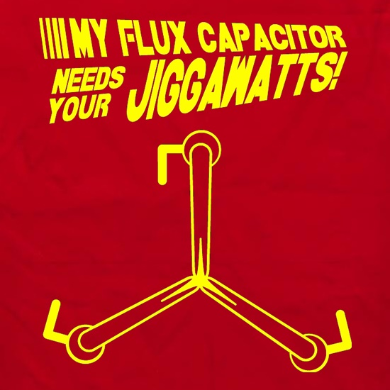 My Flux Capacitor Needs Your Jiggawatts t shirt