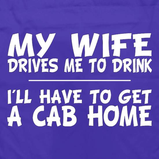 My Wife Drives Me To Drink I'll Have To Get A Cab Home t shirt