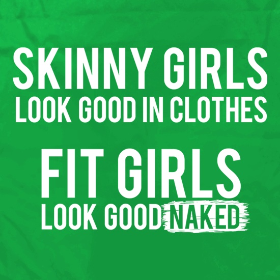 Skinny Girls Look Good in Clothes. Fit Girls Look Good Naked t shirt