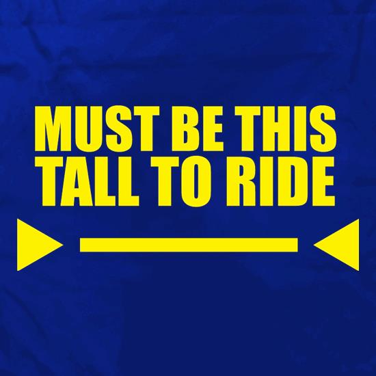 Must Be This Tall To Ride t shirt