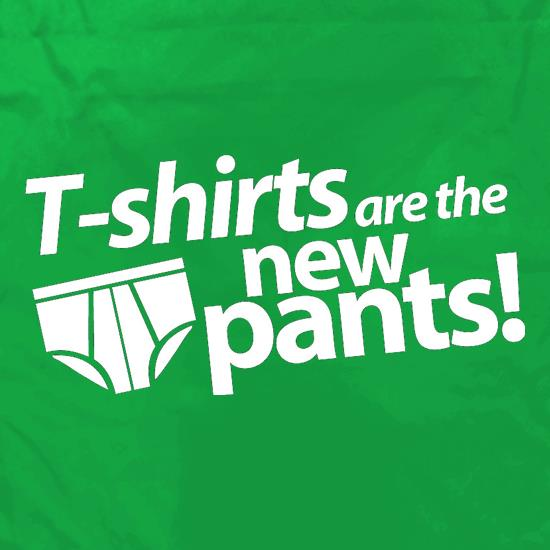 T-Shirts Are The New Pants! t shirt