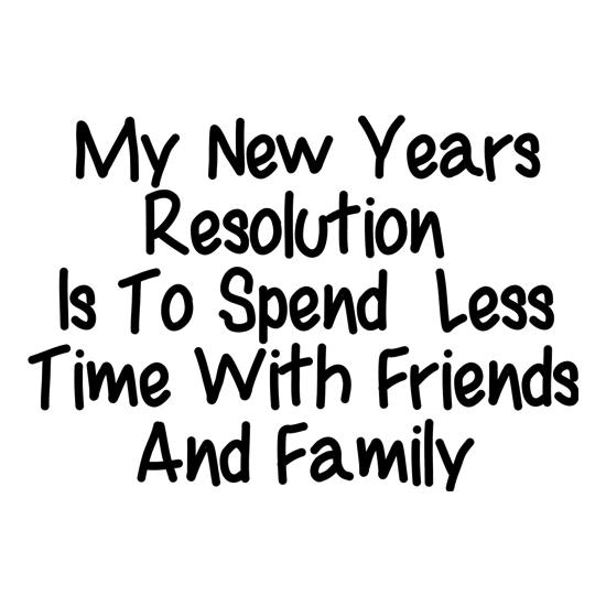 My New years resolution is to spend less time with friends and family t shirt