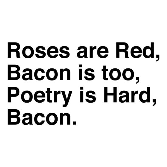 Roses Are Red, Bacon Is Too, Poetry Is Hard, Bacon. t shirt