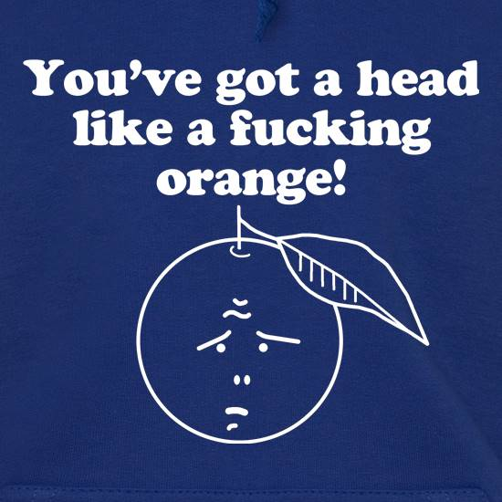 You've got a head like a f**king orange t shirt