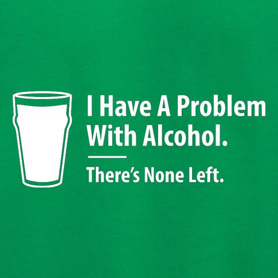 I Have A Problem With Alcohol. There's None Left t shirt