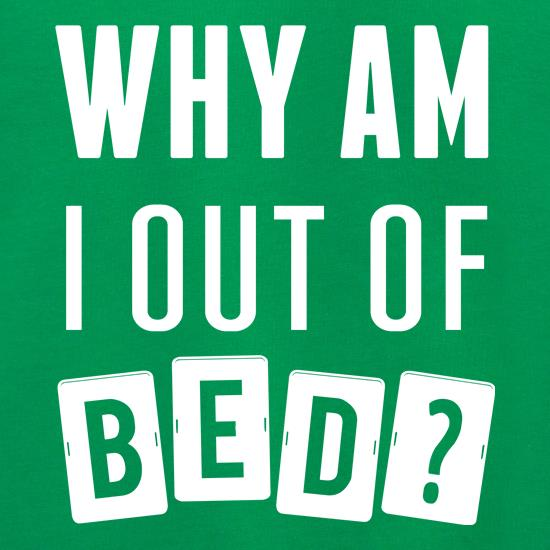 Why Am I Out Of Bed? t shirt