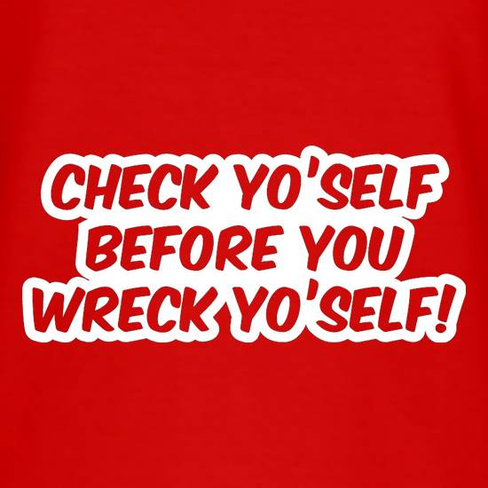 Check Yo'self Before You Wreck Yo'self! t shirt