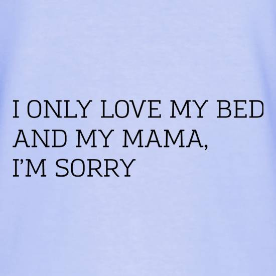 I Only Love My Bed And My Mama, I'm Sorry t shirt