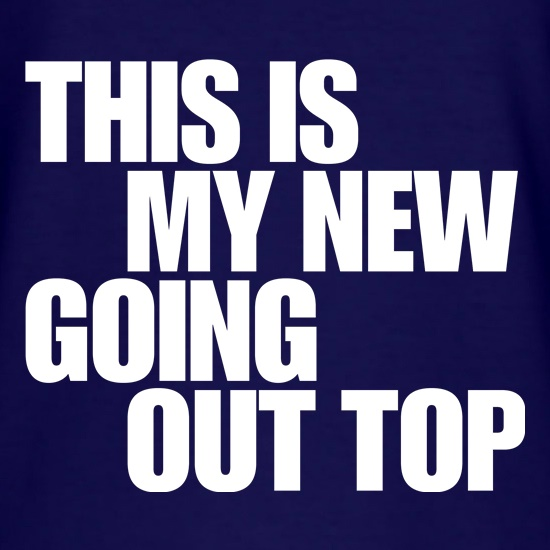 This is my new going out top t shirt