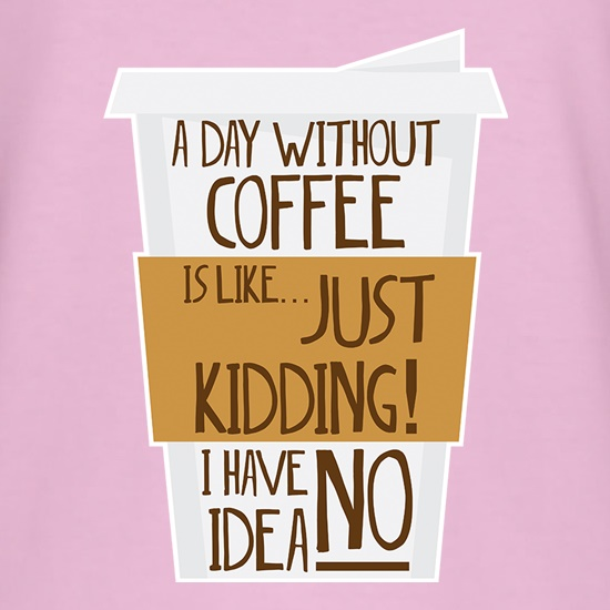 A Day Without Coffee Is Like... t shirt