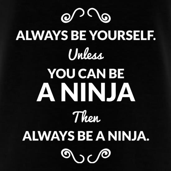 always be yourself unless you can be a ninja then always be a ninja
