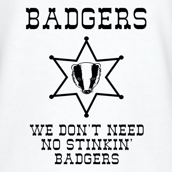 Badgers we don't need no stinkin' badgers t shirt