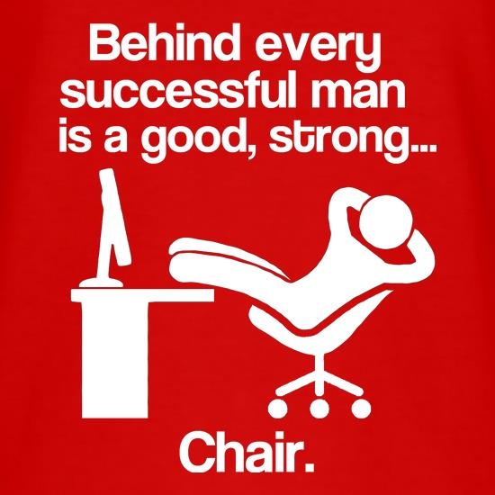 Behind Every Successful Man Is A Good, Strong...Chair. t shirt