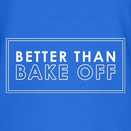 Better Than Bake Off t shirt