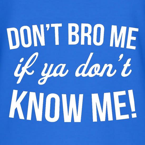 Don't Bro Me If You Don't Know Me t shirt