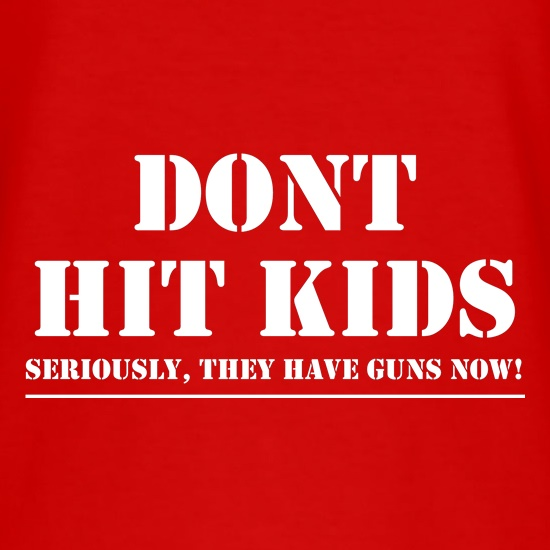 Don't Hit Kids..Seriously, they have guns now t shirt