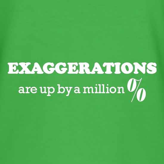 Exaggerations are up by a million percent t shirt