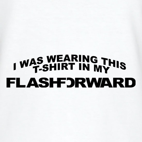 I Was Wearing This T-Shirt In My Flashforward t shirt