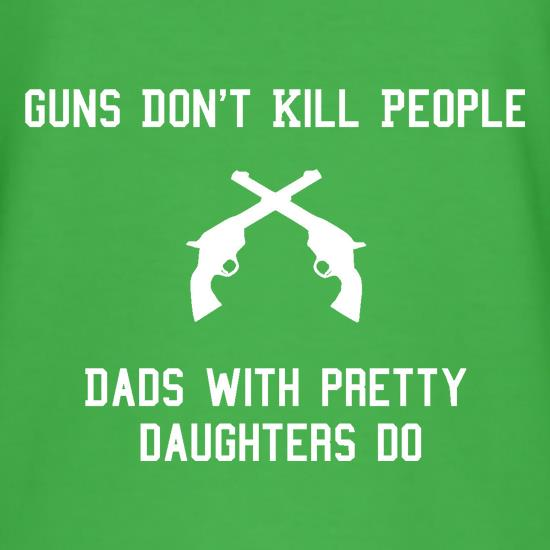 Guns Don't Kill People Dads With Pretty Daughters Do t shirt
